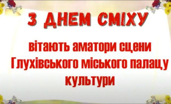 Аматори Глухівського міського палацу культури вітають Днем гумору